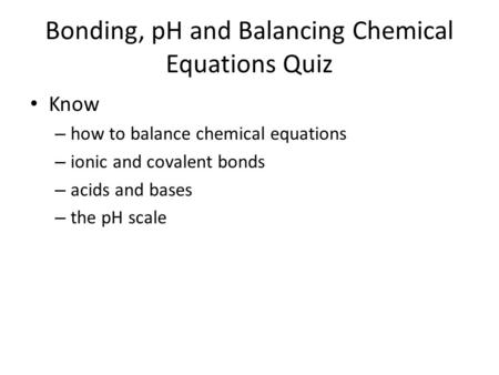 Bonding, pH and Balancing Chemical Equations Quiz Know – how to balance chemical equations – ionic and covalent bonds – acids and bases – the pH scale.