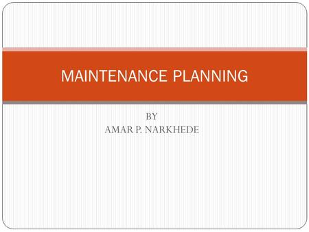 BY AMAR P. NARKHEDE MAINTENANCE PLANNING. PLANNED PROGRAMME FOR MAINTENANCE Phase I 1. Prepare a list of all machines and equipments to be covered and.