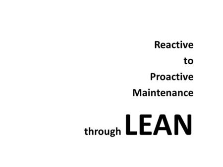 Reactive to Proactive Maintenance through LEAN. What is Reactive, Proactive and Lean?