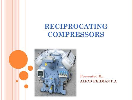 RECIPROCATING COMPRESSORS Presented By, ALFAS REHMAN P.A.