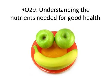 RO29: Understanding the nutrients needed for good health.