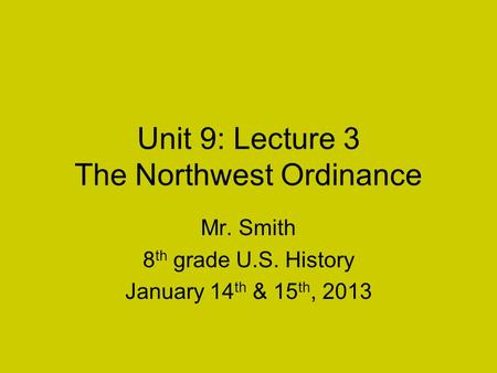 Unit 9: Lecture 3 The Northwest Ordinance Mr. Smith 8 th grade U.S. History January 14 th & 15 th, 2013.
