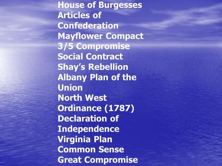 House of Burgesses Articles of Confederation Mayflower Compact 3/5 Compromise Social Contract Shay's Rebellion Albany Plan of the Union North West Ordinance.