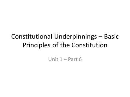 Constitutional Underpinnings – Basic Principles of the Constitution Unit 1 – Part 6.