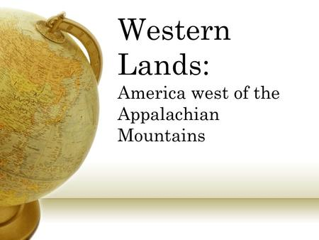 Western Lands: America west of the Appalachian Mountains.