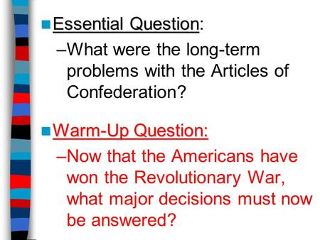 Essential Question Essential Question: –What were the long-term problems with the Articles of Confederation? Warm-Up Question: Warm-Up Question: –Now that.