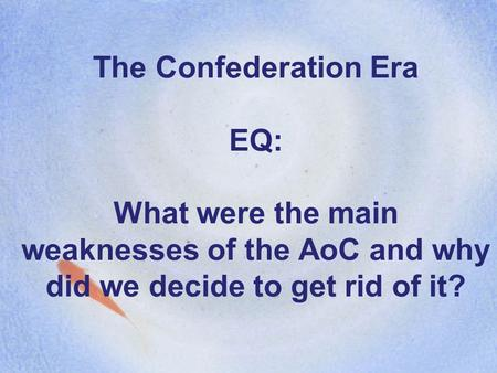 The Confederation Era EQ: What were the main weaknesses of the AoC and why did we decide to get rid of it?