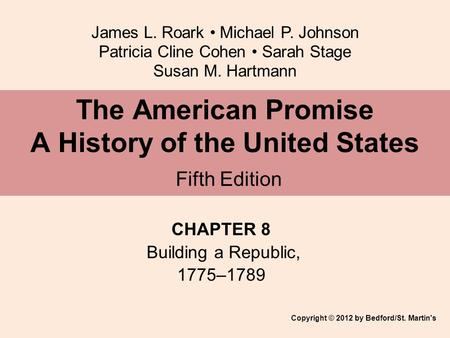 James L. Roark Michael P. Johnson Patricia Cline Cohen Sarah Stage Susan M. Hartmann CHAPTER 8 Building a Republic, 1775–1789 The American Promise A History.
