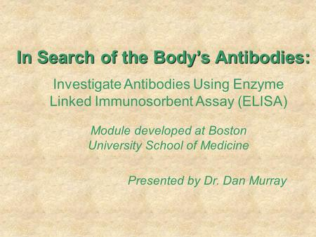In Search of the Body's Antibodies: Investigate Antibodies Using Enzyme Linked Immunosorbent Assay (ELISA) Module developed at Boston University School.