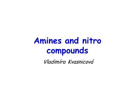 Amines and nitro compounds Vladimíra Kvasnicová. Amines = organic derivatives of ammonia in which one or more of the hydrogen atoms is replaced by an.
