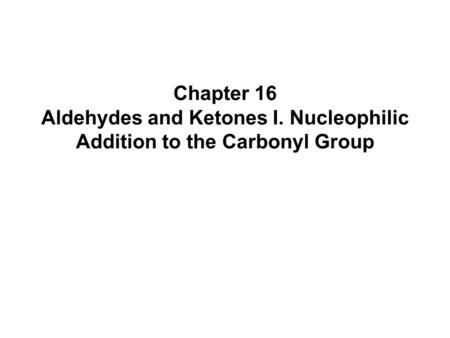 Chapter 16 Aldehydes and Ketones I. Nucleophilic Addition to the Carbonyl Group.