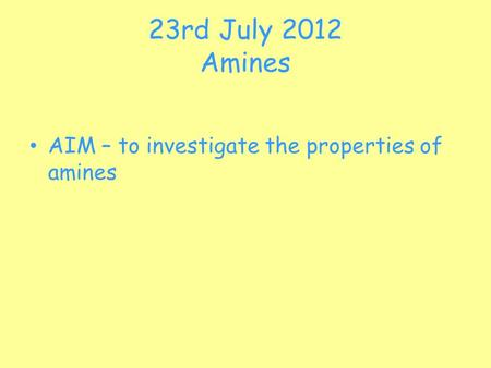 23rd July 2012 Amines AIM – to investigate the properties of amines.