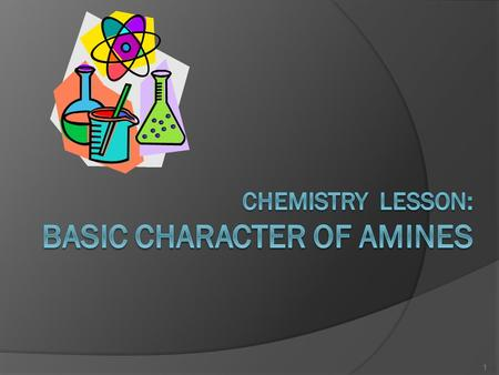 1. objectives: Fundamental concepts on basic character of amines. Applications of these concepts in comparing the relative basic strengths of NH 3, various.