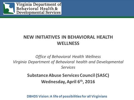 DBHDS Vision: A life of possibilities for all Virginians NEW INITIATIVES IN BEHAVIORAL HEALTH WELLNESS Office of Behavioral Health Wellness Virginia Department.