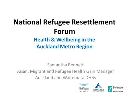 National Refugee Resettlement Forum Health & Wellbeing in the Auckland Metro Region Samantha Bennett Asian, Migrant and Refugee Health Gain Manager Auckland.