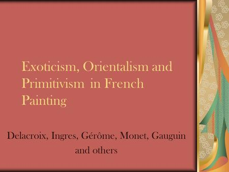 Exoticism, Orientalism and Primitivism in French Painting Delacroix, Ingres, Gérôme, Monet, Gauguin and others.