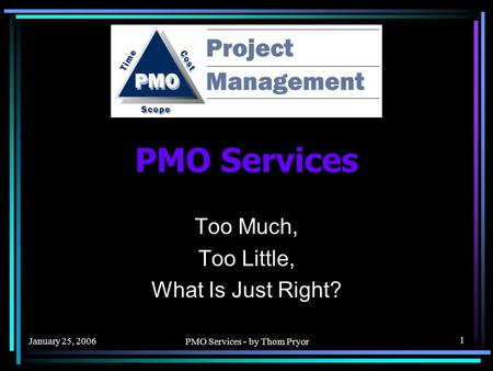 January 25, 2006 PMO Services - by Thom Pryor 1 PMO Services Too Much, Too Little, What Is Just Right?
