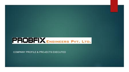 "COMPANY PROFILE & PROJECTS EXECUTED WHO ARE WE.. Established in year 2011, at Delhi, India, We ""Probfix Engineers Pvt. Ltd."", are a renowned organizations."