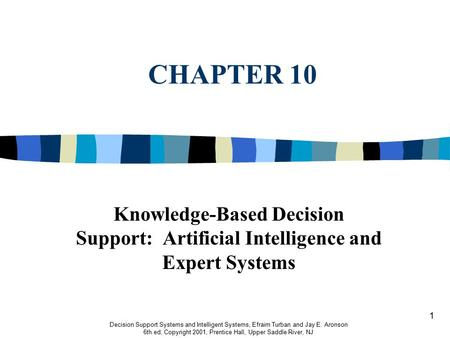 1 CHAPTER 10 Knowledge-Based Decision Support: Artificial Intelligence and Expert Systems Decision Support Systems and Intelligent Systems, Efraim Turban.