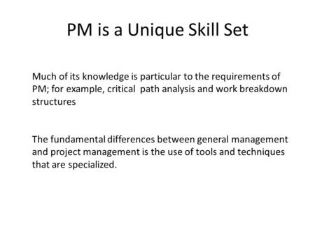 PM is a Unique Skill Set Much of its knowledge is particular to the requirements of PM; for example, critical path analysis and work breakdown structures.