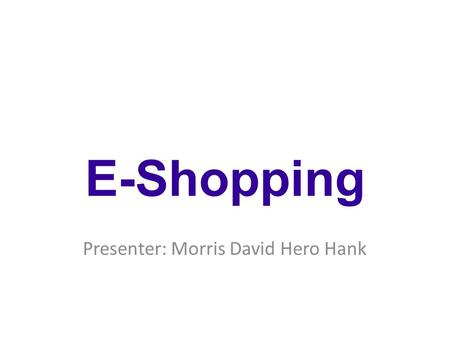 Presenter: Morris David Hero Hank E-Shopping. Real Store Vs Online Shopping.