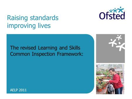 Raising standards improving lives The revised Learning and Skills Common Inspection Framework: AELP 2011.