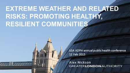 EXTREME WEATHER AND RELATED RISKS: PROMOTING HEALTHY, RESILIENT COMMUNITIES LGA ADPH annual public health conference 11 Feb 2015 Alex Nickson.
