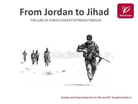 Saving and improving lives in the world's toughest places. From Jordan to Jihad THE LURE OF SYRIA'S VIOLENT EXTREMIST GROUPS.