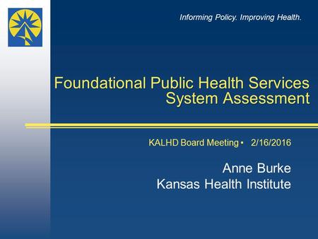 Foundational Public Health Services System Assessment KALHD Board Meeting 2/16/2016 Anne Burke Kansas Health Institute Informing Policy. Improving Health.