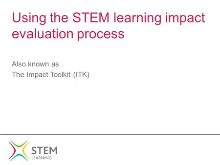 Using the STEM learning impact evaluation process Also known as The Impact Toolkit (ITK)