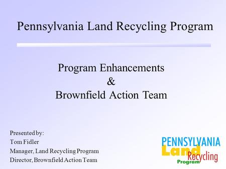 Pennsylvania Land Recycling Program Presented by: Tom Fidler Manager, Land Recycling Program Director, Brownfield Action Team Program Enhancements & Brownfield.