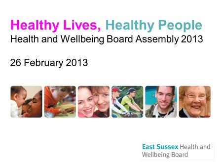 Healthy Lives, Healthy People Health and Wellbeing Board Assembly 2013 26 February 2013.