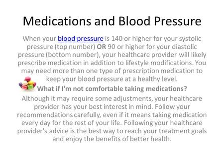 Medications and Blood Pressure When your blood pressure is 140 or higher for your systolic pressure (top number) OR 90 or higher for your diastolic pressure.