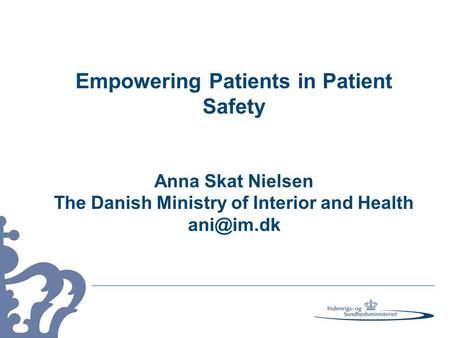 Empowering Patients in Patient Safety Anna Skat Nielsen The Danish Ministry of Interior and Health