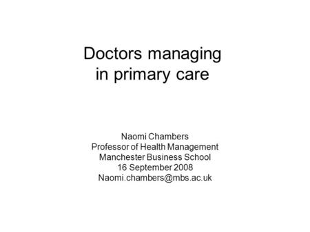 Doctors managing in primary care Naomi Chambers Professor of Health Management Manchester Business School 16 September 2008