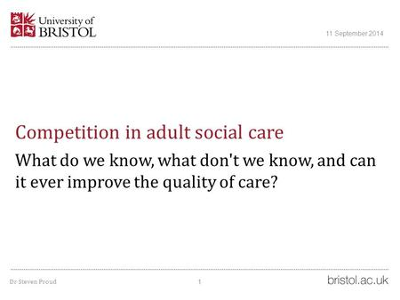 Competition in adult social care What do we know, what don't we know, and can it ever improve the quality of care? 11 September 2014 1 Dr Steven Proud.