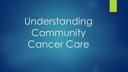Understanding Community Cancer Care.  Historically, cancer care occurred predominantly in hospital setting  A few decades ago, care migrated to the.