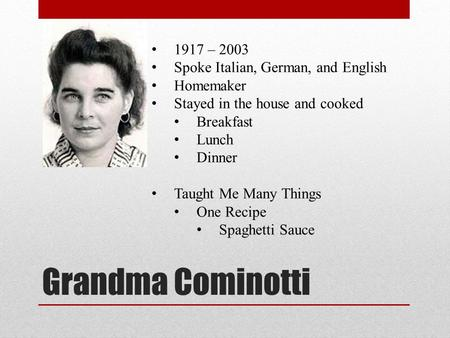 Grandma Cominotti 1917 – 2003 Spoke Italian, German, and English Homemaker Stayed in the house and cooked Breakfast Lunch Dinner Taught Me Many Things.