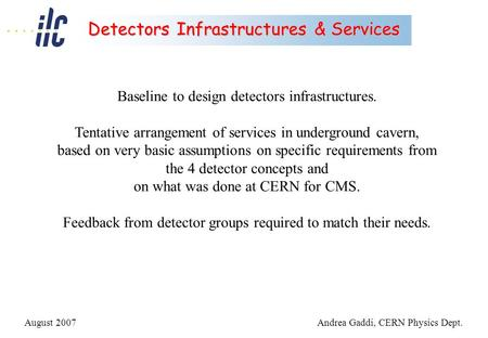 August 2007Andrea Gaddi, CERN Physics Dept. Detectors Infrastructures & Services Baseline to design detectors infrastructures. Tentative arrangement of.