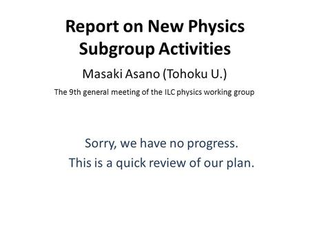 Report on New Physics Subgroup Activities Masaki Asano (Tohoku U.) The 9th general meeting of the ILC physics working group Sorry, we have no progress.