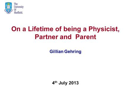 4 th July 2013 On a Lifetime of being a Physicist, Partner and Parent Gillian Gehring.