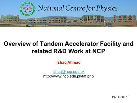 19-11-2015 Overview of Tandem Accelerator Facility and related R&D Work at NCP Ishaq Ahmad
