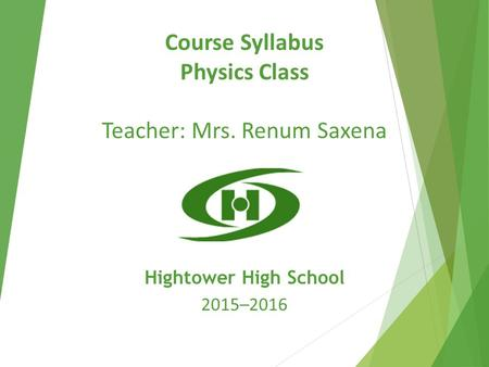 Course Syllabus Physics Class Teacher: Mrs. Renum Saxena Hightower High School 2015–2016.