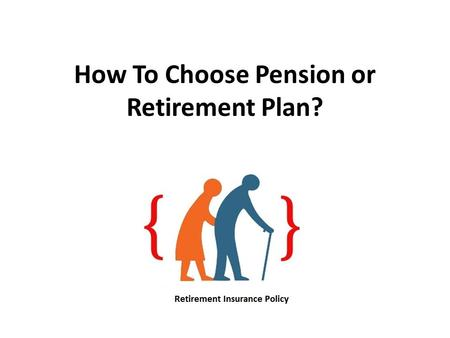 How To Choose Pension or Retirement Plan?. Think of the scenario after your retirement. Would you want to be dependent on others for your living at the.