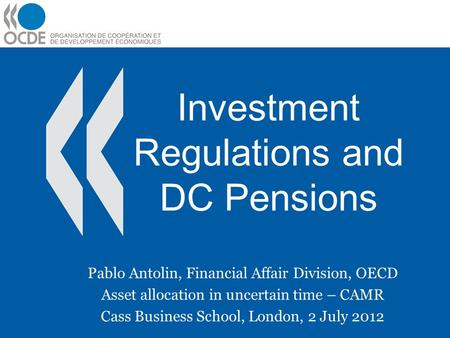 Investment Regulations and DC Pensions Pablo Antolin, Financial Affair Division, OECD Asset allocation in uncertain time – CAMR Cass Business School, London,