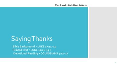 Saying Thanks Bible Background LUKE 17:11–19 Printed Text LUKE 17:11–19 | Devotional Reading COLOSSIANS 3:12–17 May 8, 2016 Bible Study Guide 10 1.