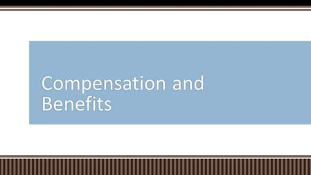Compensation and Benefits.  Modern Benefit Packages and Company Strategy  Compensation Programs  Financial Benefits  Class Participation Overview.