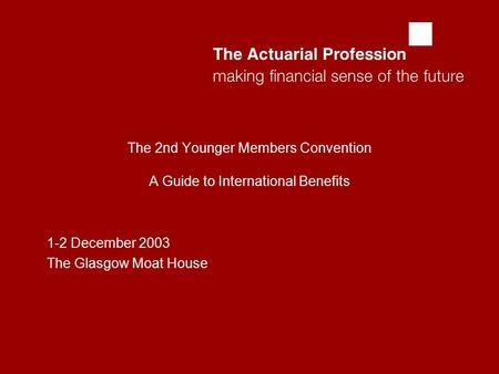  The 2nd Younger Members Convention A Guide to International Benefits 1-2 December 2003 The Glasgow Moat House.