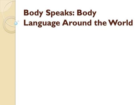 Body Speaks: Body Language Around the World. What Does it Say Each of us knows how to use our body parts to send messages but not many of us realize that.