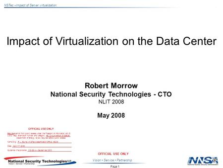 Page 1 NSTec –Impact of Server virtualization OFFICIAL USE ONLY Vision Service Partnership Impact of Virtualization on the Data Center Robert Morrow National.